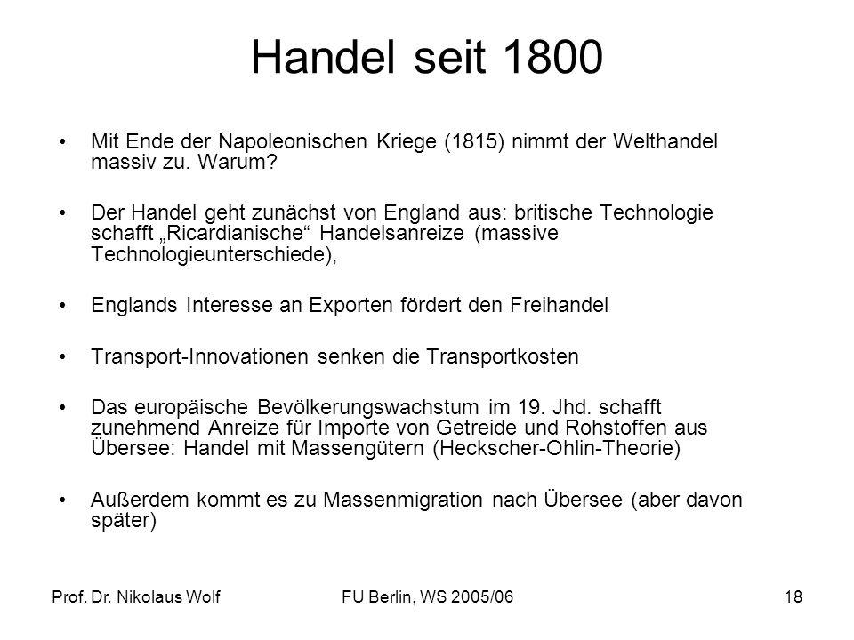 Prof. Dr. Nikolaus WolfFU Berlin, WS 2005/0618 Handel seit 1800 Mit Ende der Napoleonischen Kriege (1815) nimmt der Welthandel massiv zu. Warum? Der H