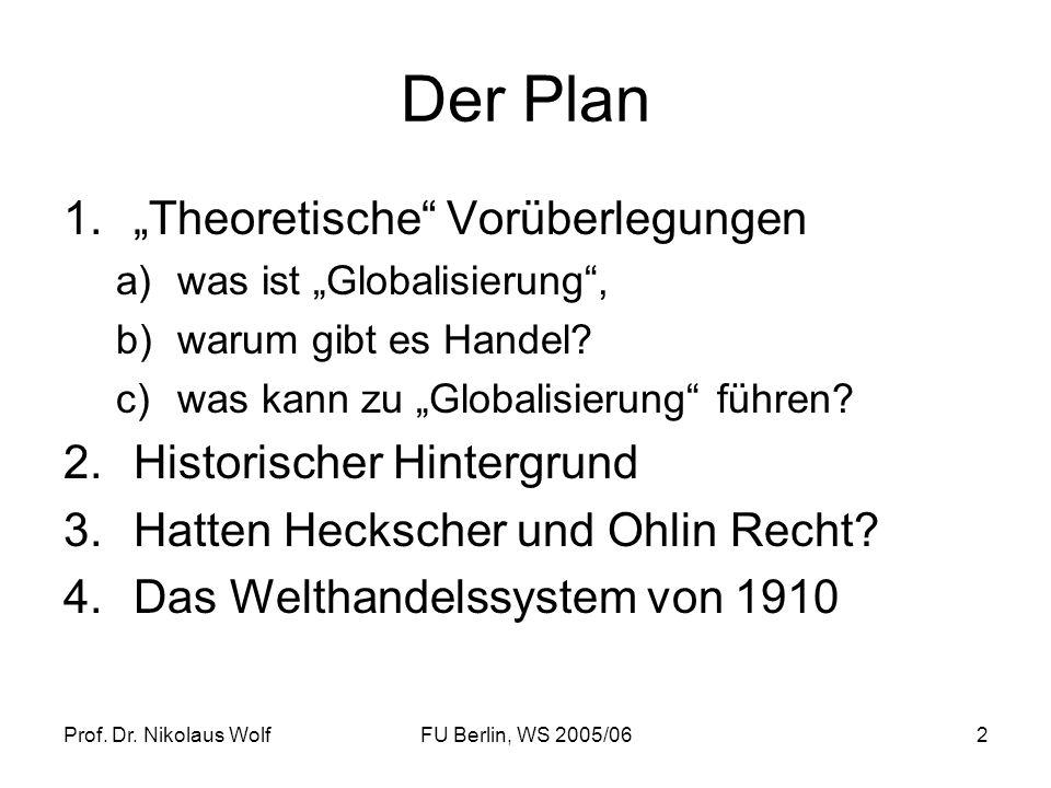 Prof. Dr. Nikolaus WolfFU Berlin, WS 2005/062 Der Plan 1.Theoretische Vorüberlegungen a)was ist Globalisierung, b)warum gibt es Handel? c)was kann zu