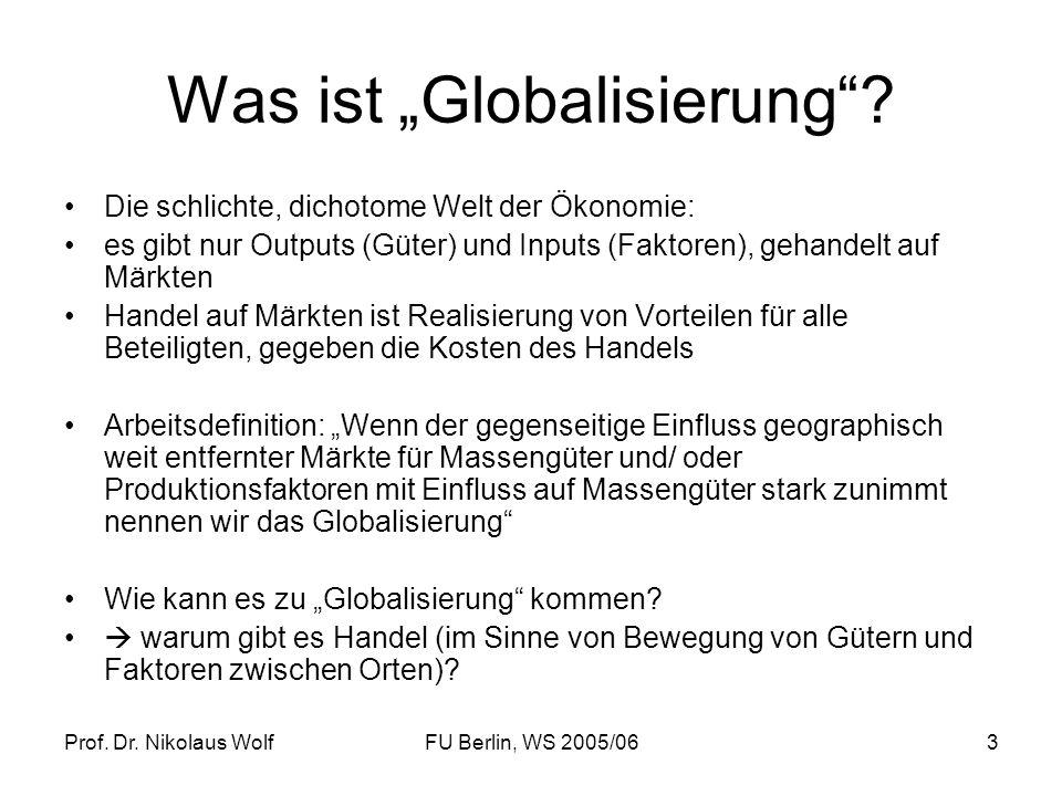 Prof. Dr. Nikolaus WolfFU Berlin, WS 2005/063 Was ist Globalisierung? Die schlichte, dichotome Welt der Ökonomie: es gibt nur Outputs (Güter) und Inpu