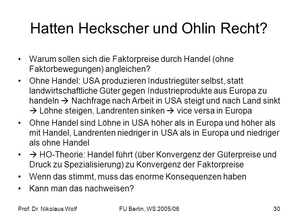 Prof. Dr. Nikolaus WolfFU Berlin, WS 2005/0630 Hatten Heckscher und Ohlin Recht? Warum sollen sich die Faktorpreise durch Handel (ohne Faktorbewegunge