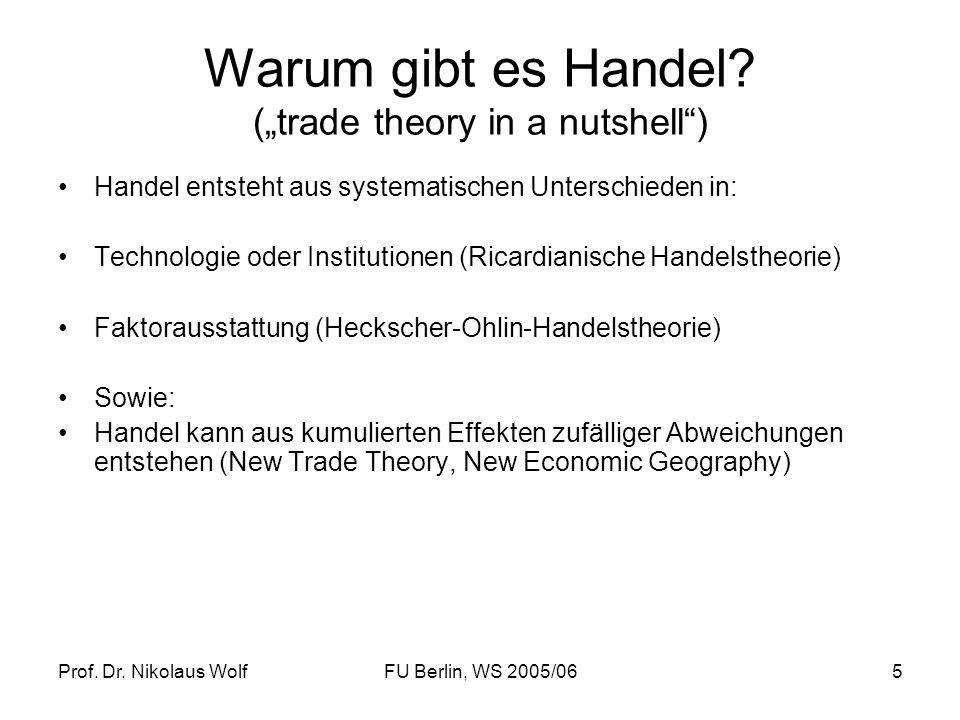 Prof. Dr. Nikolaus WolfFU Berlin, WS 2005/065 Warum gibt es Handel? (trade theory in a nutshell) Handel entsteht aus systematischen Unterschieden in: