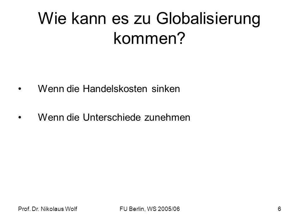 Prof. Dr. Nikolaus WolfFU Berlin, WS 2005/066 Wie kann es zu Globalisierung kommen? Wenn die Handelskosten sinken Wenn die Unterschiede zunehmen
