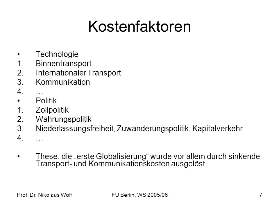 Prof. Dr. Nikolaus WolfFU Berlin, WS 2005/067 Kostenfaktoren Technologie 1.Binnentransport 2.Internationaler Transport 3.Kommunikation 4.… Politik 1.Z