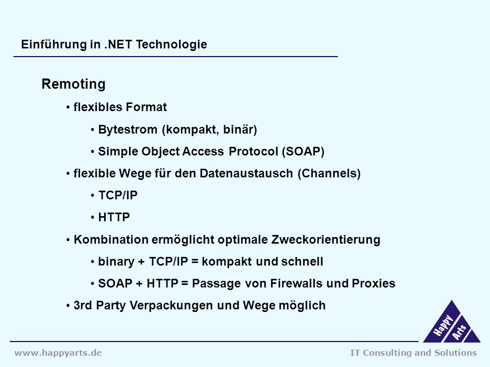www.happyarts.deIT Consulting and Solutions Einführung in.NET Technologie Remoting flexibles Format Bytestrom (kompakt, binär) Simple Object Access Protocol (SOAP) flexible Wege für den Datenaustausch (Channels) TCP/IP HTTP Kombination ermöglicht optimale Zweckorientierung binary + TCP/IP = kompakt und schnell SOAP + HTTP = Passage von Firewalls und Proxies 3rd Party Verpackungen und Wege möglich