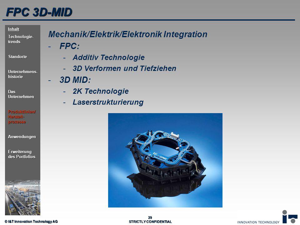 © I&T Innovation Technology AG 29 STRICTLY CONFIDENTIAL FPC 3D-MID Mechanik/Elektrik/Elektronik Integration - -FPC: - -Additiv Technologie - -3D Verfo