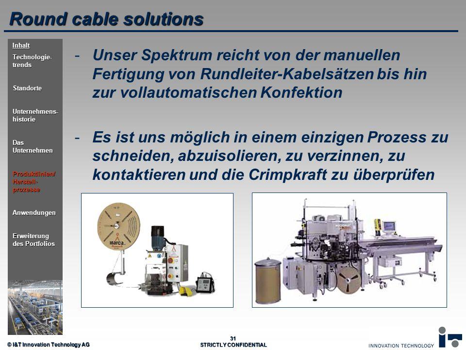 © I&T Innovation Technology AG 31 STRICTLY CONFIDENTIAL Round cable solutions - -Unser Spektrum reicht von der manuellen Fertigung von Rundleiter-Kabe
