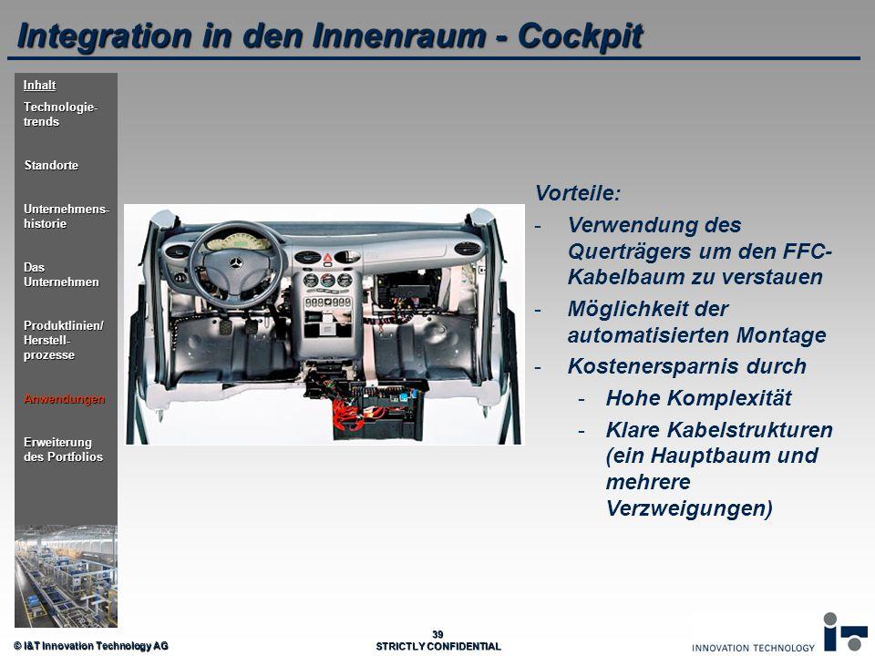 © I&T Innovation Technology AG 39 STRICTLY CONFIDENTIAL Integration in den Innenraum - Cockpit Vorteile: - -Verwendung des Querträgers um den FFC- Kab