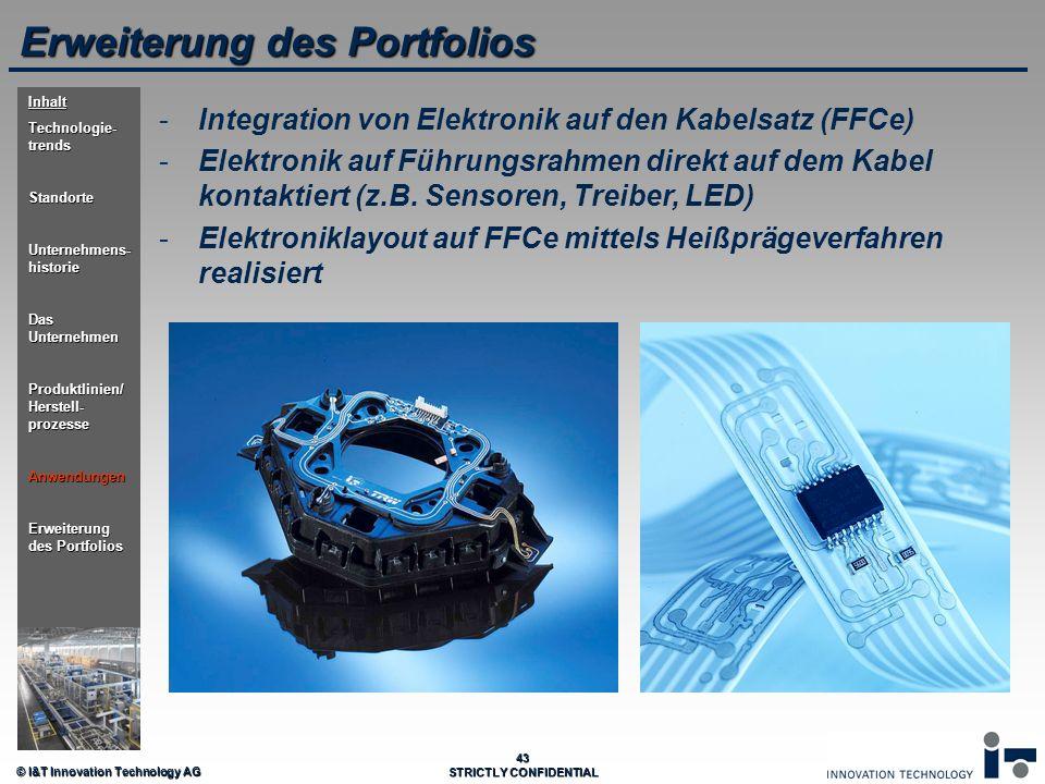 © I&T Innovation Technology AG 43 STRICTLY CONFIDENTIAL Erweiterung des Portfolios - -Integration von Elektronik auf den Kabelsatz (FFCe) - -Elektroni