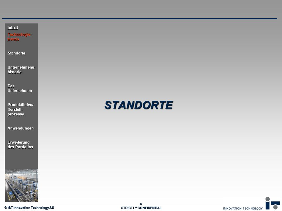 © I&T Innovation Technology AG 6 STRICTLY CONFIDENTIAL STANDORTE Inhalt Technologie- trends Standorte Unternehmens- historie Das Unternehmen Produktli