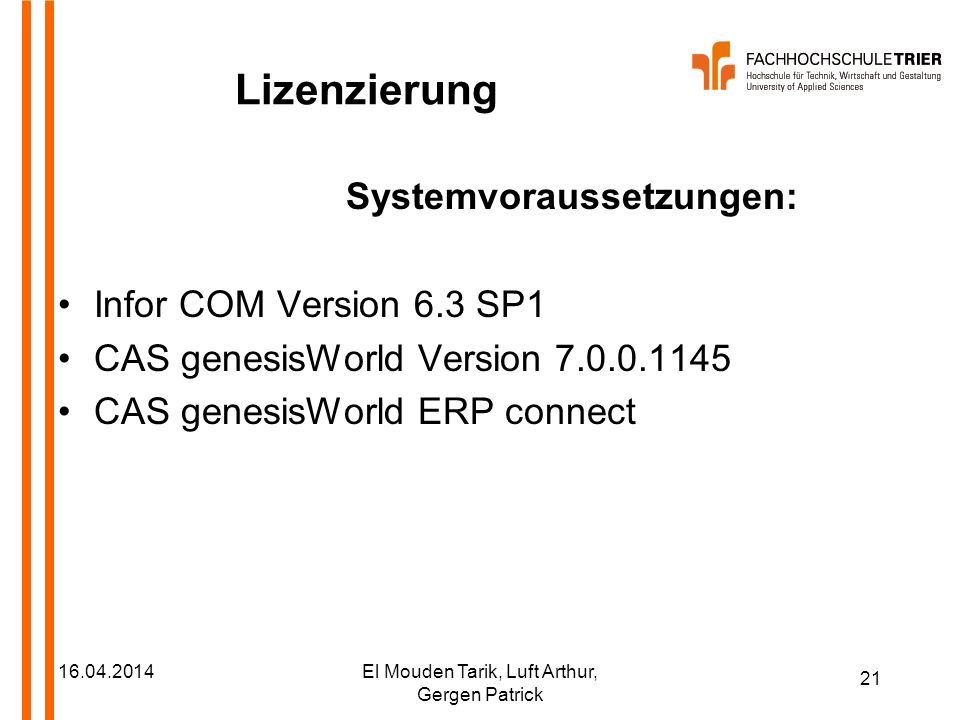 21 16.04.2014El Mouden Tarik, Luft Arthur, Gergen Patrick Lizenzierung Systemvoraussetzungen: Infor COM Version 6.3 SP1 CAS genesisWorld Version 7.0.0