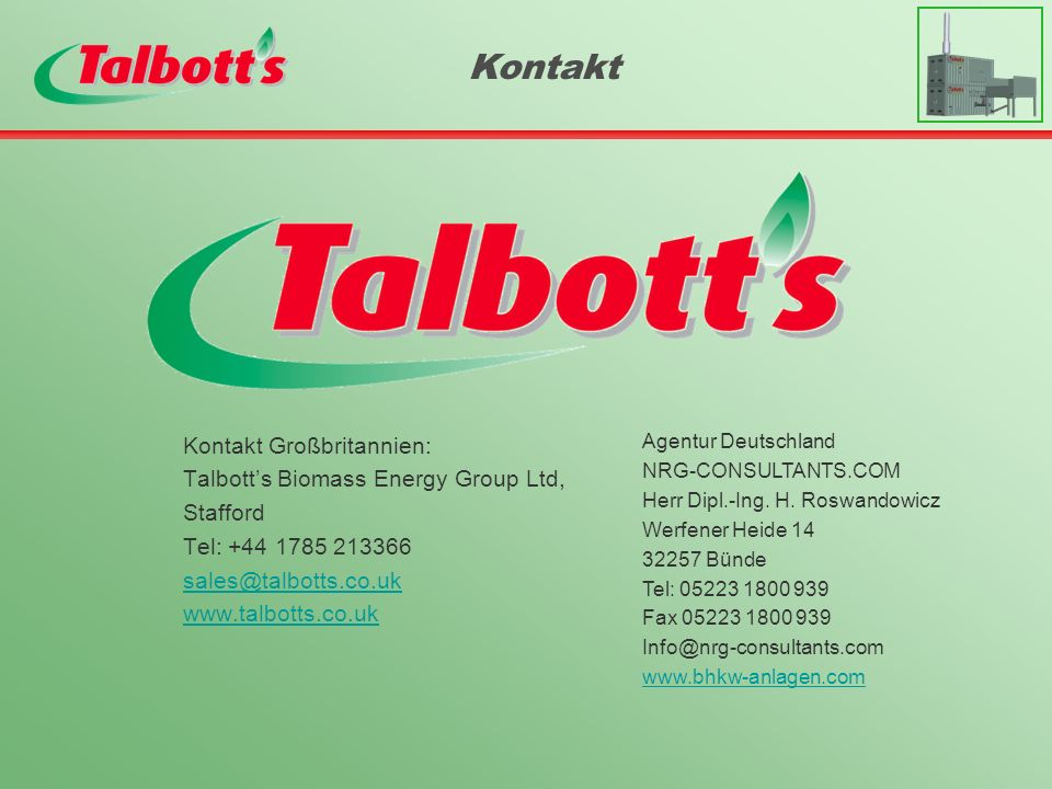 Kontakt Großbritannien: Talbotts Biomass Energy Group Ltd, Stafford Tel: +44 1785 213366 sales@talbotts.co.uk www.talbotts.co.uk Kontakt Agentur Deutschland NRG-CONSULTANTS.COM Herr Dipl.-Ing.