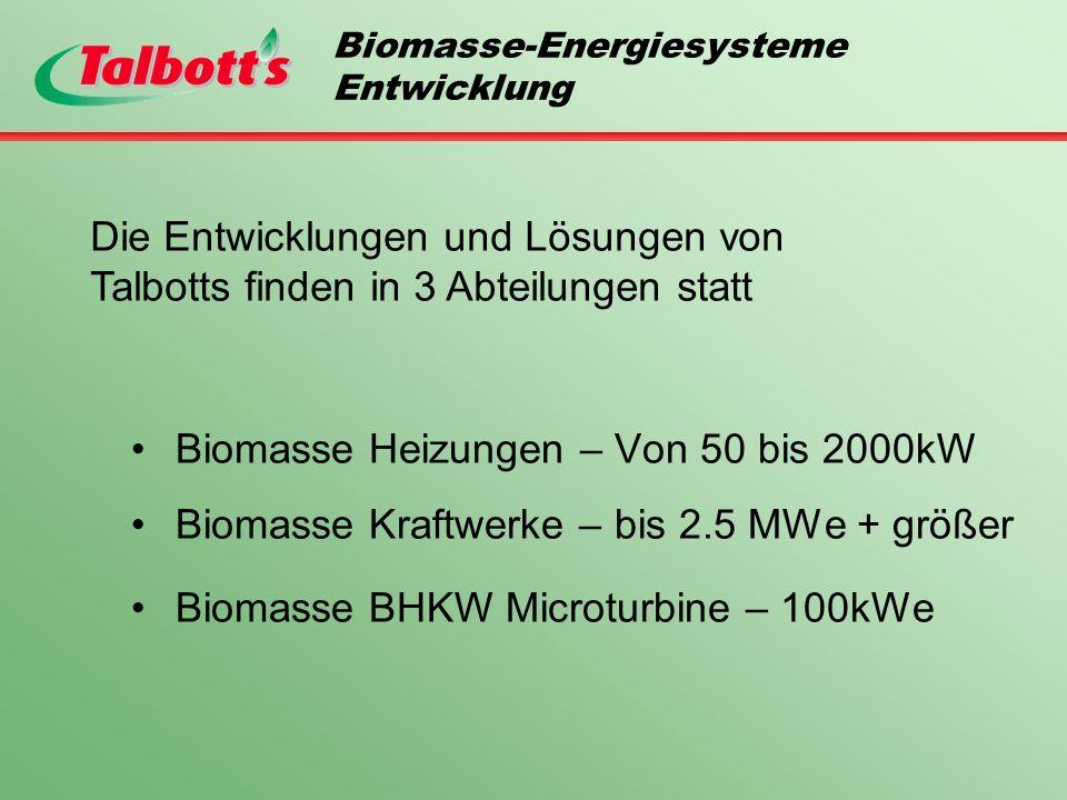 Biomasse-Energiesysteme Entwicklung Biomasse Heizungen – Von 50 bis 2000kW Biomasse Kraftwerke – bis 2.5 MWe + größer Biomasse BHKW Microturbine – 100kWe Die Entwicklungen und Lösungen von Talbotts finden in 3 Abteilungen statt