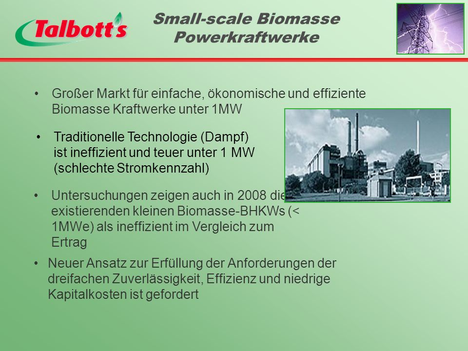 Small-scale Biomasse Powerkraftwerke Großer Markt für einfache, ökonomische und effiziente Biomasse Kraftwerke unter 1MW Untersuchungen zeigen auch in 2008 die existierenden kleinen Biomasse-BHKWs (< 1MWe) als ineffizient im Vergleich zum Ertrag Neuer Ansatz zur Erfüllung der Anforderungen der dreifachen Zuverlässigkeit, Effizienz und niedrige Kapitalkosten ist gefordert Traditionelle Technologie (Dampf) ist ineffizient und teuer unter 1 MW (schlechte Stromkennzahl)