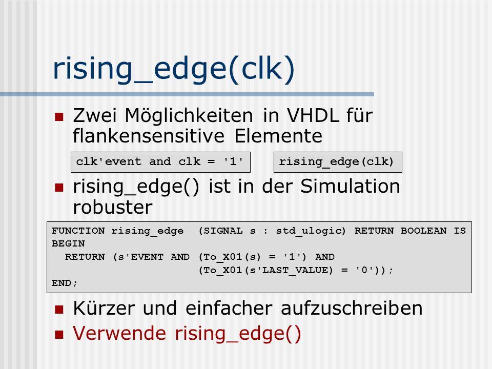 rising_edge(clk) Zwei Möglichkeiten in VHDL für flankensensitive Elemente rising_edge() ist in der Simulation robuster Kürzer und einfacher aufzuschre