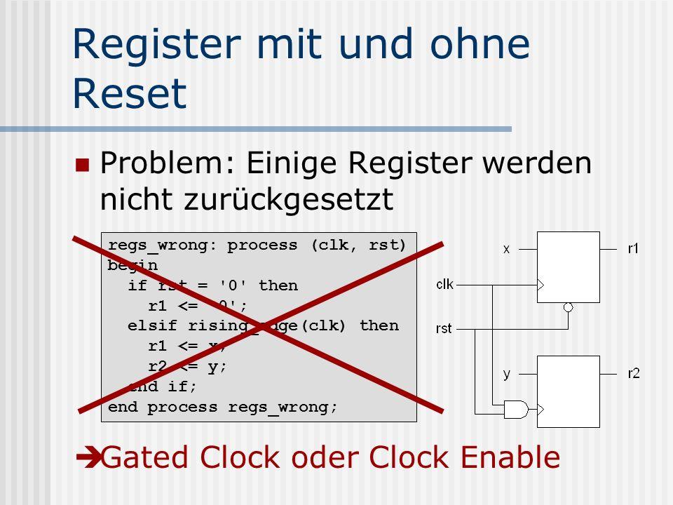 Register mit und ohne Reset Problem: Einige Register werden nicht zurückgesetzt Gated Clock oder Clock Enable regs_wrong: process (clk, rst) begin if