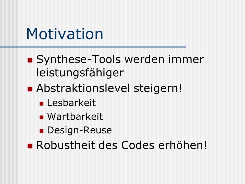 Motivation Synthese-Tools werden immer leistungsfähiger Abstraktionslevel steigern! Lesbarkeit Wartbarkeit Design-Reuse Robustheit des Codes erhöhen!