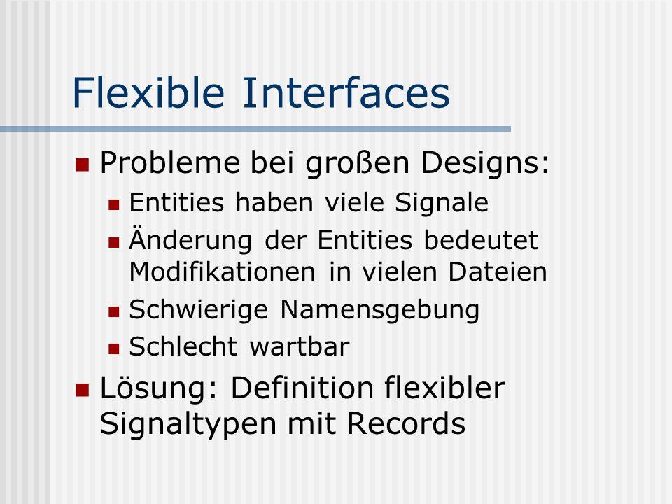 Flexible Interfaces Probleme bei großen Designs: Entities haben viele Signale Änderung der Entities bedeutet Modifikationen in vielen Dateien Schwieri