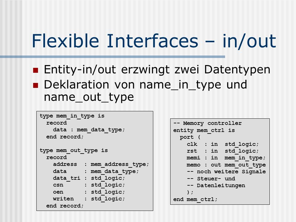 Flexible Interfaces – in/out Entity-in/out erzwingt zwei Datentypen Deklaration von name_in_type und name_out_type type mem_in_type is record data : m