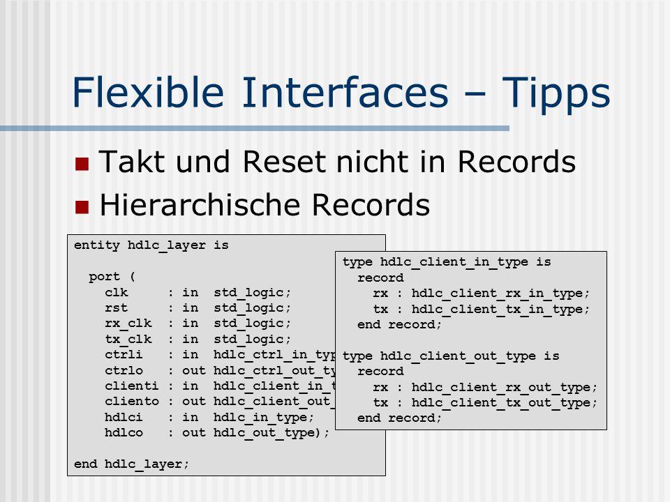 Flexible Interfaces – Tipps Takt und Reset nicht in Records Hierarchische Records entity hdlc_layer is port ( clk : in std_logic; rst : in std_logic; rx_clk : in std_logic; tx_clk : in std_logic; ctrli : in hdlc_ctrl_in_type; ctrlo : out hdlc_ctrl_out_type; clienti : in hdlc_client_in_type; cliento : out hdlc_client_out_type; hdlci : in hdlc_in_type; hdlco : out hdlc_out_type); end hdlc_layer; type hdlc_client_in_type is record rx : hdlc_client_rx_in_type; tx : hdlc_client_tx_in_type; end record; type hdlc_client_out_type is record rx : hdlc_client_rx_out_type; tx : hdlc_client_tx_out_type; end record;