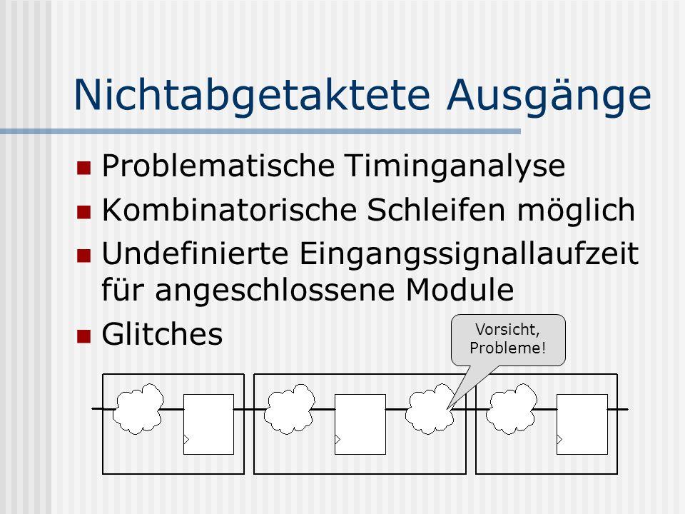 Nichtabgetaktete Ausgänge Problematische Timinganalyse Kombinatorische Schleifen möglich Undefinierte Eingangssignallaufzeit für angeschlossene Module