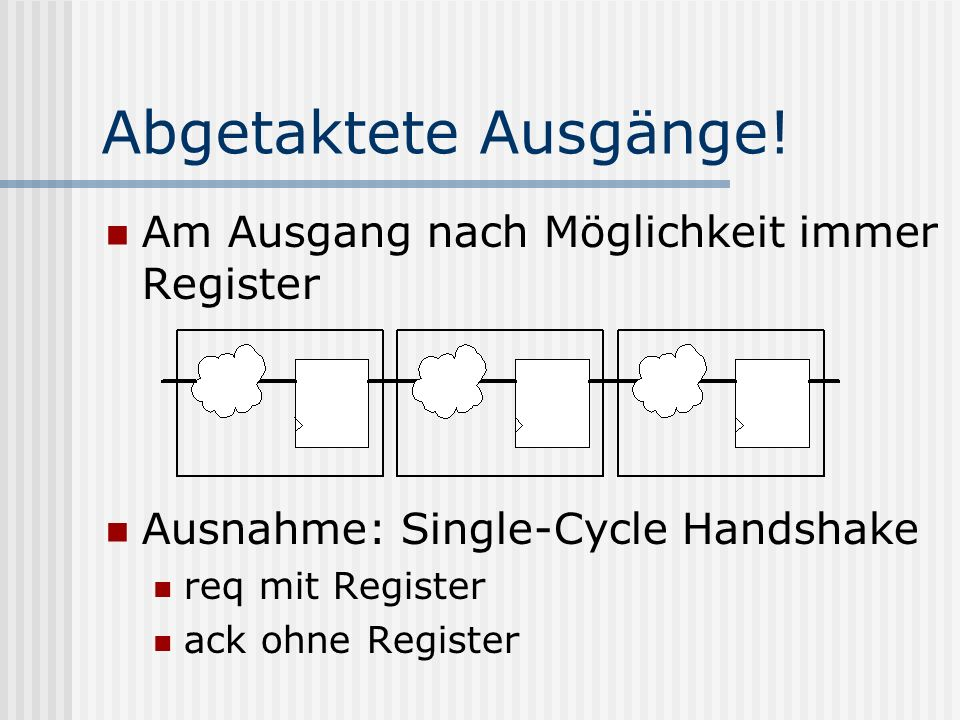 Abgetaktete Ausgänge! Am Ausgang nach Möglichkeit immer Register Ausnahme: Single-Cycle Handshake req mit Register ack ohne Register