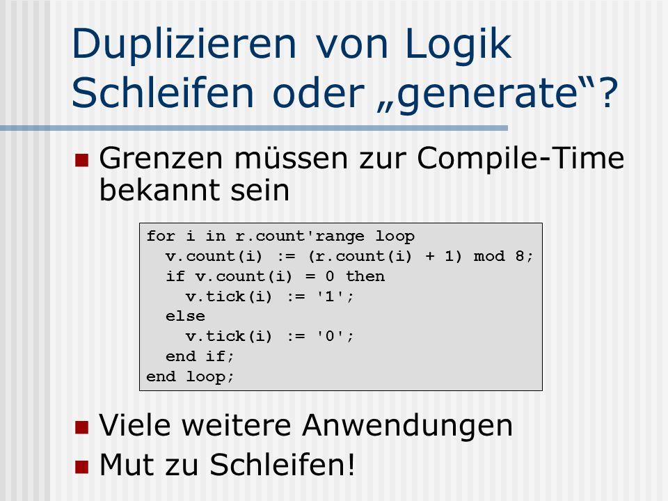 Duplizieren von Logik Schleifen oder generate? Grenzen müssen zur Compile-Time bekannt sein Viele weitere Anwendungen Mut zu Schleifen! for i in r.cou