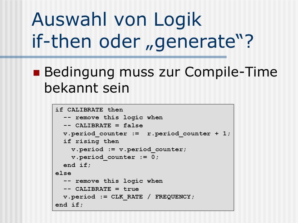 Auswahl von Logik if-then oder generate? Bedingung muss zur Compile-Time bekannt sein if CALIBRATE then -- remove this logic when -- CALIBRATE = false