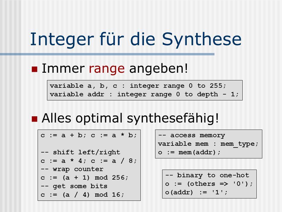 Integer für die Synthese Immer range angeben! Alles optimal synthesefähig! variable a, b, c : integer range 0 to 255; variable addr : integer range 0