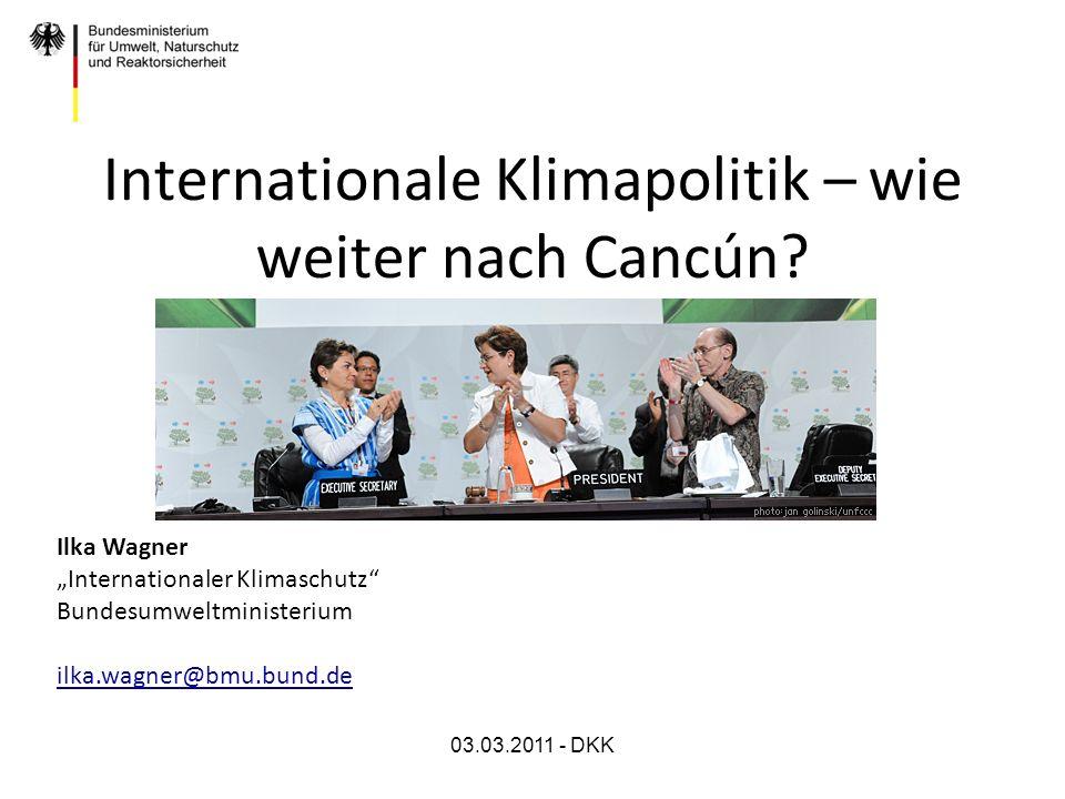 03.03.2011 - DKK Internationale Klimapolitik – wie weiter nach Cancún? Ilka Wagner Internationaler Klimaschutz Bundesumweltministerium ilka.wagner@bmu