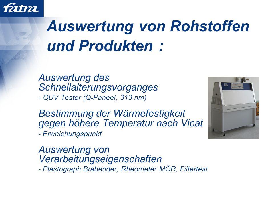 Auswertung von Rohstoffen und Produkten : Auswertung des Schnellalterungsvorganges - QUV Tester (Q-Paneel, 313 nm) Bestimmung der Wärmefestigkeit gegen höhere Temperatur nach Vicat - Erweichungspunkt Auswertung von Verarbeitungseigenschaften - Plastograph Brabender, Rheometer MÖR, Filtertest