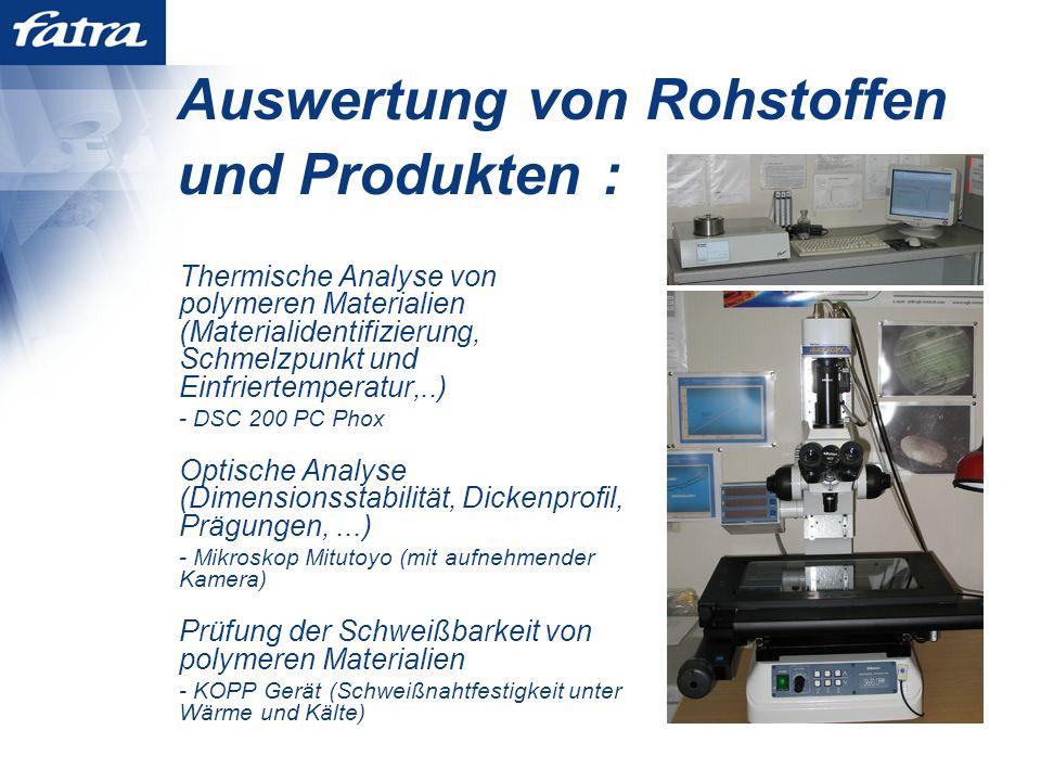 Auswertung von Rohstoffen und Produkten : Thermische Analyse von polymeren Materialien (Materialidentifizierung, Schmelzpunkt und Einfriertemperatur,..) - DSC 200 PC Phox Optische Analyse (Dimensionsstabilität, Dickenprofil, Prägungen,...) - Mikroskop Mitutoyo (mit aufnehmender Kamera) Prüfung der Schweißbarkeit von polymeren Materialien - KOPP Gerät (Schweißnahtfestigkeit unter Wärme und Kälte)