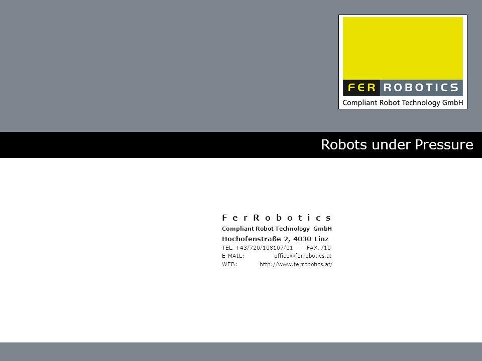 Robots under Pressure F e r R o b o t i c s Compliant Robot Technology GmbH Hochofenstraße 2, 4030 Linz TEL.