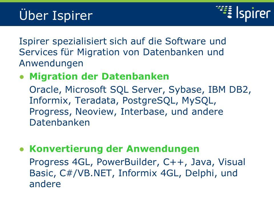 Über Ispirer Ispirer spezialisiert sich auf die Software und Services für Migration von Datenbanken und Anwendungen Migration der Datenbanken Oracle, Microsoft SQL Server, Sybase, IBM DB2, Informix, Teradata, PostgreSQL, MySQL, Progress, Neoview, Interbase, und andere Datenbanken Konvertierung der Anwendungen Progress 4GL, PowerBuilder, C++, Java, Visual Basic, C#/VB.NET, Informix 4GL, Delphi, und andere