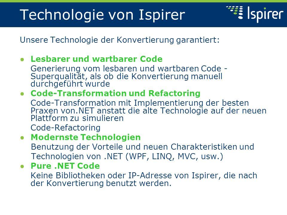Technologie von Ispirer Unsere Technologie der Konvertierung garantiert: Lesbarer und wartbarer Code Generierung vom lesbaren und wartbaren Code - Superqualität, als ob die Konvertierung manuell durchgeführt wurde Code-Transformation und Refactoring Code-Transformation mit Implementierung der besten Praxen von.NET anstatt die alte Technologie auf der neuen Plattform zu simulieren Code-Refactoring Modernste Technologien Benutzung der Vorteile und neuen Charakteristiken und Technologien von.NET (WPF, LINQ, MVC, usw.) Pure.NET Code Keine Bibliotheken oder IP-Adresse von Ispirer, die nach der Konvertierung benutzt werden.
