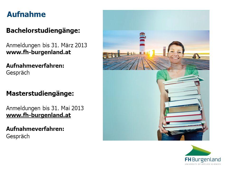 Aufnahme Bachelorstudiengänge: Anmeldungen bis 31. März 2013 www.fh-burgenland.at Aufnahmeverfahren: Gespräch Masterstudiengänge: Anmeldungen bis 31.