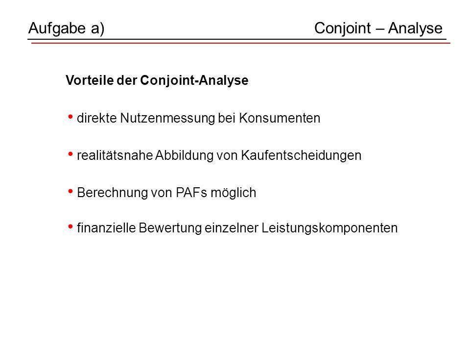 Vorteile der Conjoint-Analyse Aufgabe a)Conjoint – Analyse finanzielle Bewertung einzelner Leistungskomponenten Berechnung von PAFs möglich realitätsnahe Abbildung von Kaufentscheidungen direkte Nutzenmessung bei Konsumenten