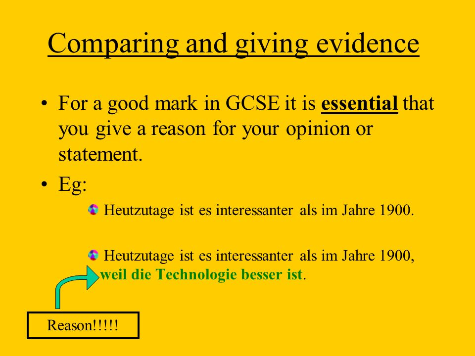 Comparing and giving evidence For a good mark in GCSE it is essential that you give a reason for your opinion or statement. Eg: Heutzutage ist es inte