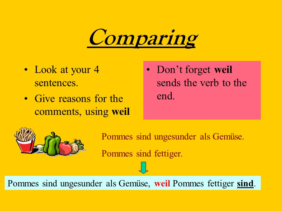 Comparing Look at your 4 sentences. Give reasons for the comments, using weil Dont forget weil sends the verb to the end. Pommes sind ungesunder als G