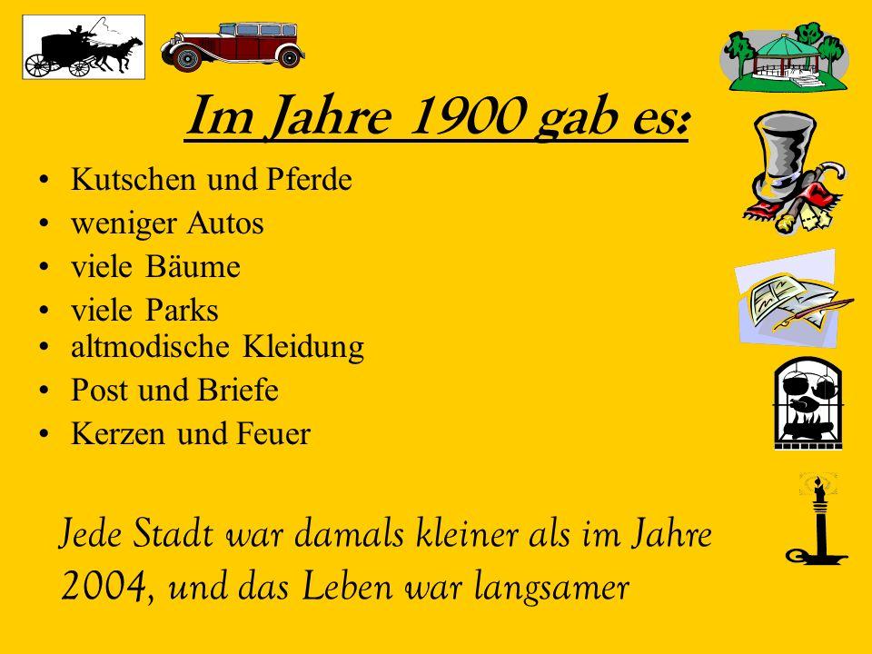 Im Jahre 1900 gab es: Kutschen und Pferde weniger Autos viele Bäume viele Parks Jede Stadt war damals kleiner als im Jahre 2004, und das Leben war langsamer altmodische Kleidung Post und Briefe Kerzen und Feuer