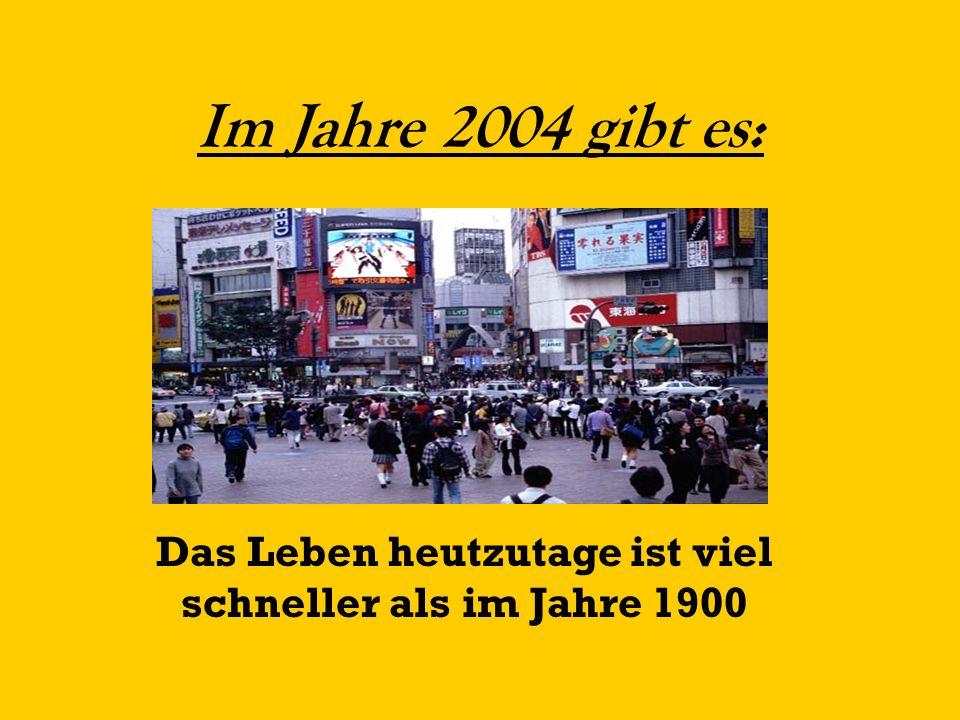 Im Jahre 2004 gibt es: Das Leben heutzutage ist viel schneller als im Jahre 1900