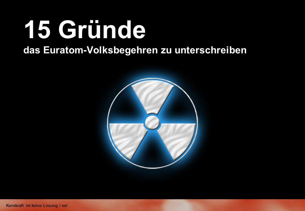 15 Gründe das Euratom-Volksbegehren zu unterschreiben Kernkraft ist keine Lösung / sei