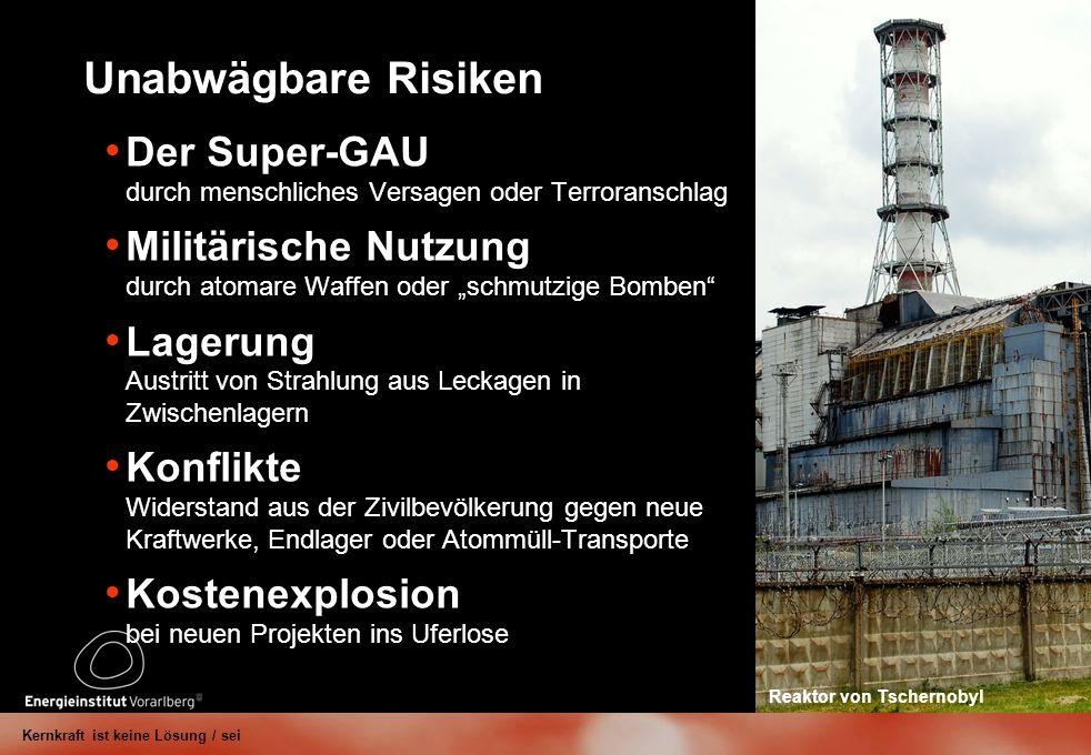 Unabwägbare Risiken Der Super-GAU durch menschliches Versagen oder Terroranschlag Militärische Nutzung durch atomare Waffen oder schmutzige Bomben Lagerung Austritt von Strahlung aus Leckagen in Zwischenlagern Konflikte Widerstand aus der Zivilbevölkerung gegen neue Kraftwerke, Endlager oder Atommüll-Transporte Kostenexplosion bei neuen Projekten ins Uferlose Kernkraft ist keine Lösung / sei Reaktor von Tschernobyl