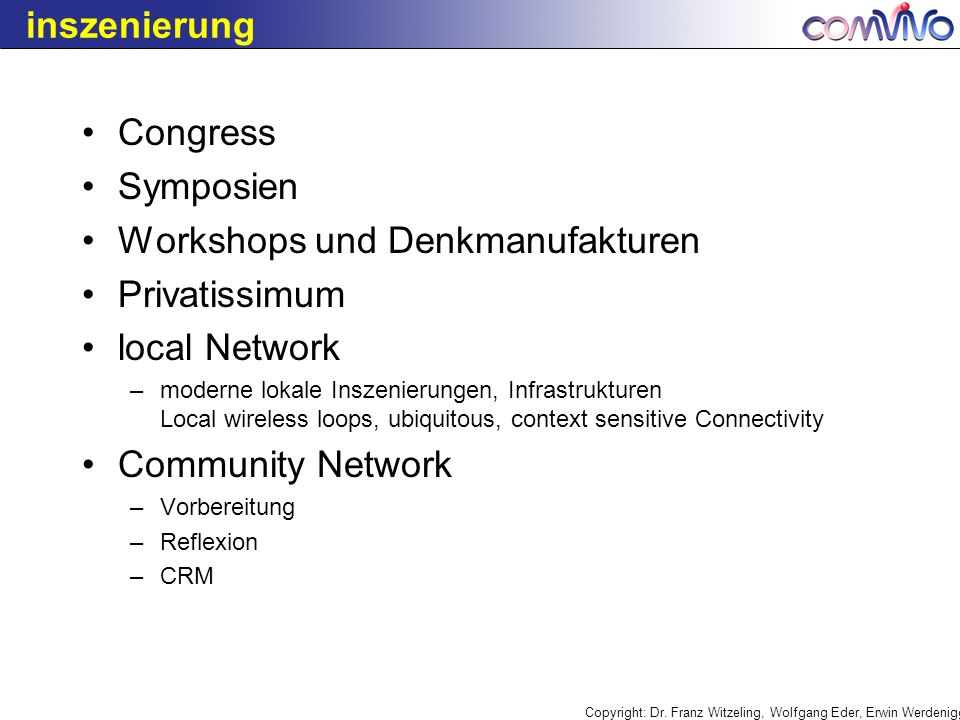 inszenierung Congress Symposien Workshops und Denkmanufakturen Privatissimum local Network –moderne lokale Inszenierungen, Infrastrukturen Local wireless loops, ubiquitous, context sensitive Connectivity Community Network –Vorbereitung –Reflexion –CRM
