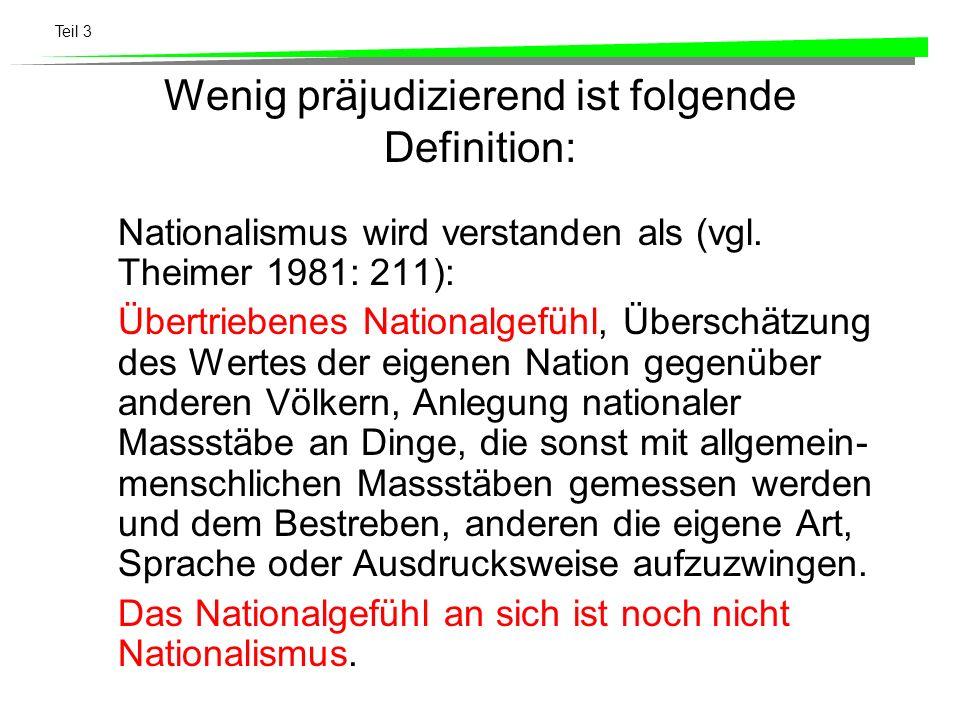 Teil 3 Wenig präjudizierend ist folgende Definition: Nationalismus wird verstanden als (vgl. Theimer 1981: 211): Übertriebenes Nationalgefühl, Übersch