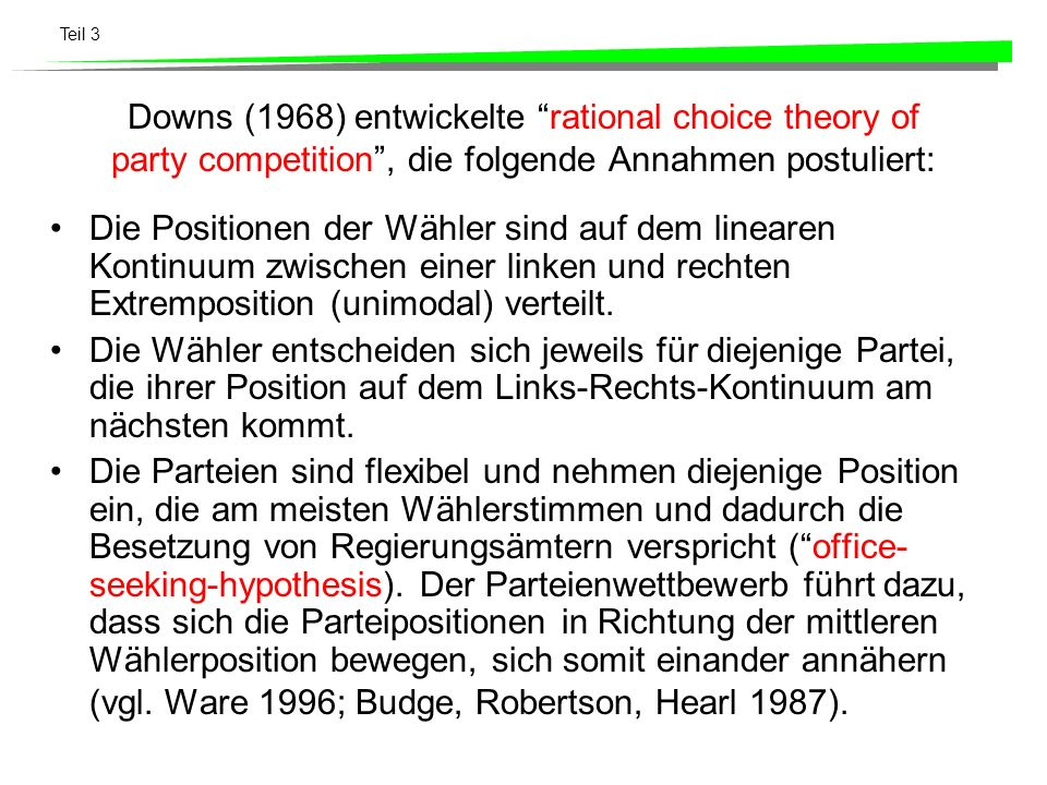 Teil 3 Downs (1968) entwickelte rational choice theory of party competition, die folgende Annahmen postuliert: Die Positionen der Wähler sind auf dem