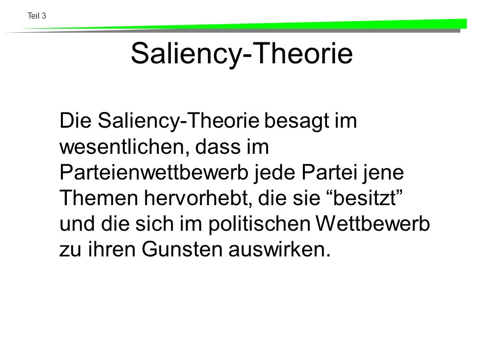 Teil 3 Saliency-Theorie Die Saliency-Theorie besagt im wesentlichen, dass im Parteienwettbewerb jede Partei jene Themen hervorhebt, die sie besitzt un