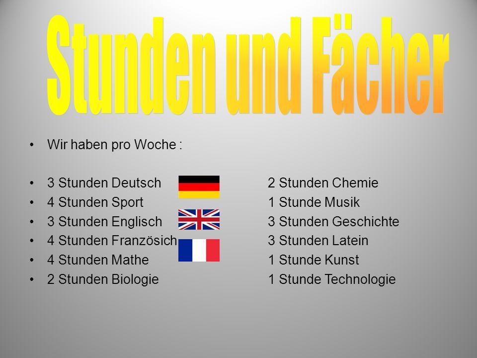 Wir haben pro Woche : 3 Stunden Deutsch2 Stunden Chemie 4 Stunden Sport1 Stunde Musik 3 Stunden Englisch3 Stunden Geschichte 4 Stunden Französich3 Stu
