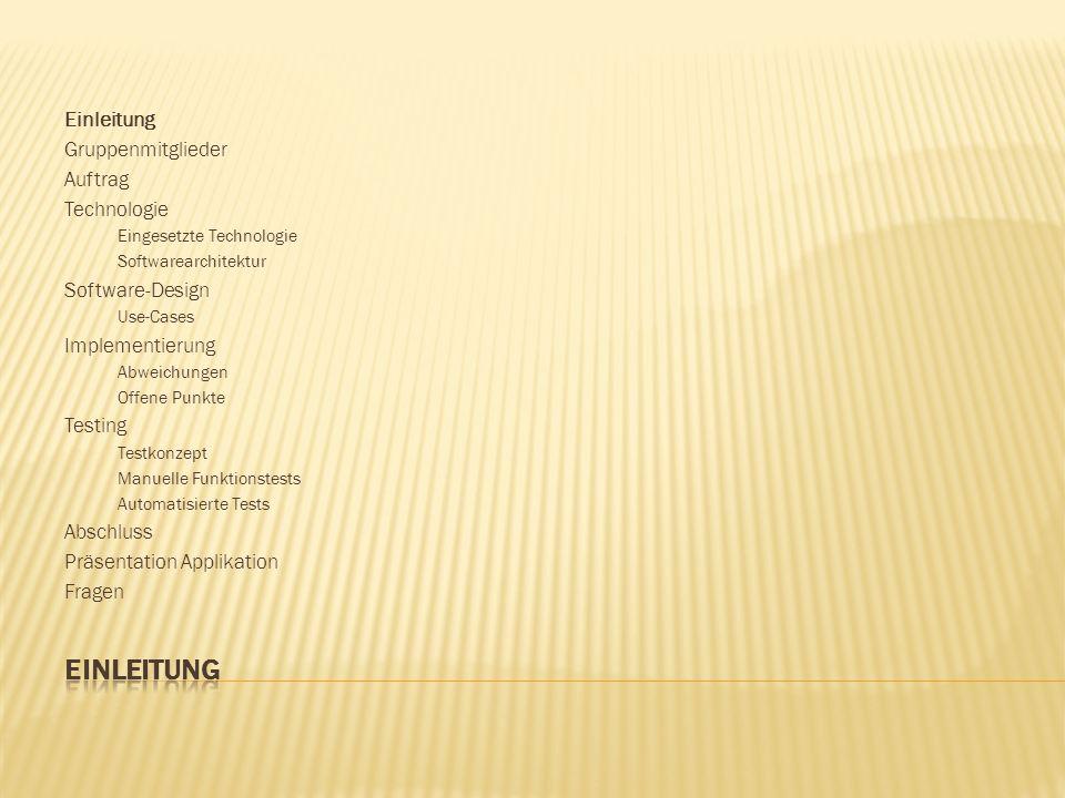 Einleitung Gruppenmitglieder Auftrag Technologie Eingesetzte Technologie Softwarearchitektur Software-Design Use-Cases Implementierung Abweichungen Offene Punkte Testing Testkonzept Manuelle Funktionstests Automatisierte Tests Abschluss Präsentation Applikation Fragen