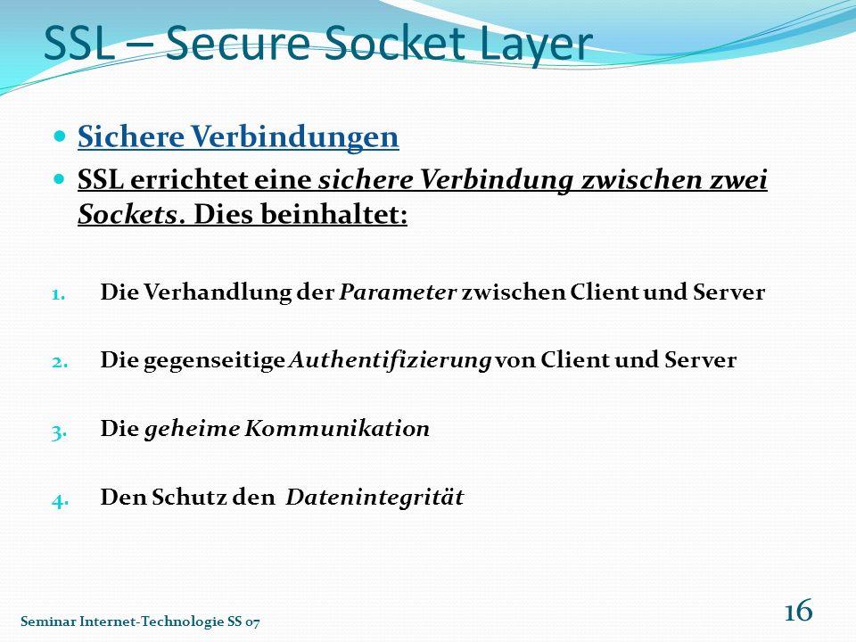 SSL – Secure Socket Layer Sichere Verbindungen SSL errichtet eine sichere Verbindung zwischen zwei Sockets. Dies beinhaltet: 1. Die Verhandlung der Pa