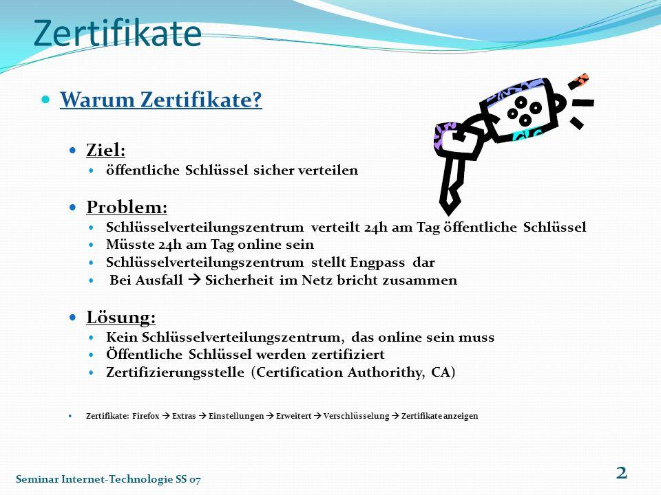 Zertifikate Warum Zertifikate? Ziel: öffentliche Schlüssel sicher verteilen Problem: Schlüsselverteilungszentrum verteilt 24h am Tag öffentliche Schlü